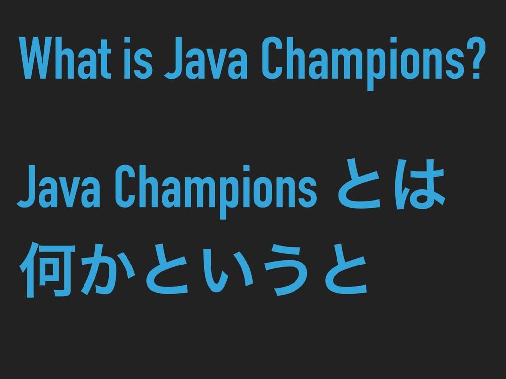 What is Java Champions? Java Champions ͱ Կ͔ͱ͍͏ͱ