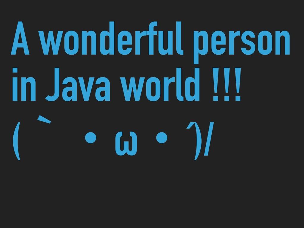 A wonderful person in Java world !!! (ʆɾωɾ´)/
