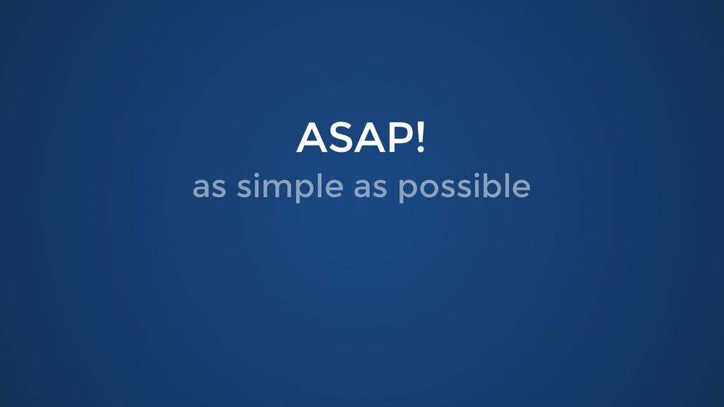 ASAP! ASAP! as simple as possible as simple as ...