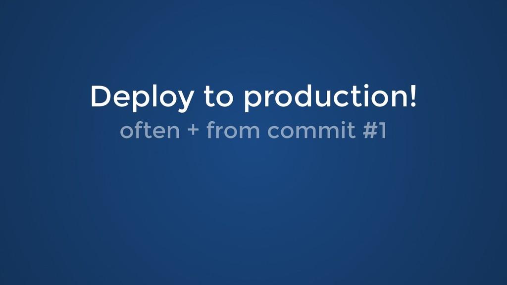 Deploy to production! Deploy to production! oft...
