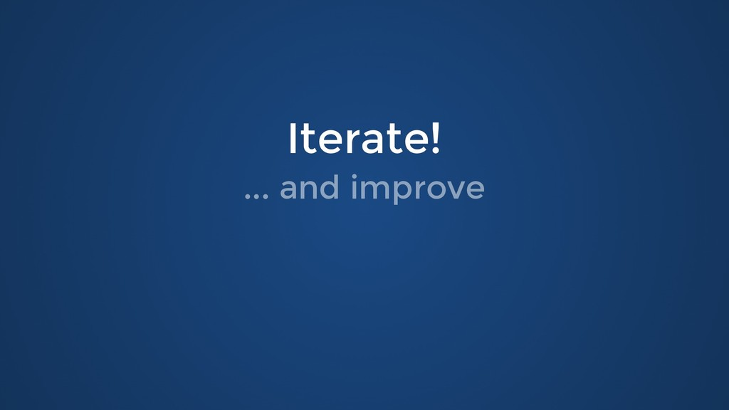 Iterate! Iterate! ... and improve ... and impro...