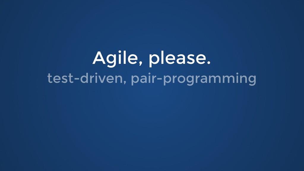 Agile, please. Agile, please. test-driven, pair...