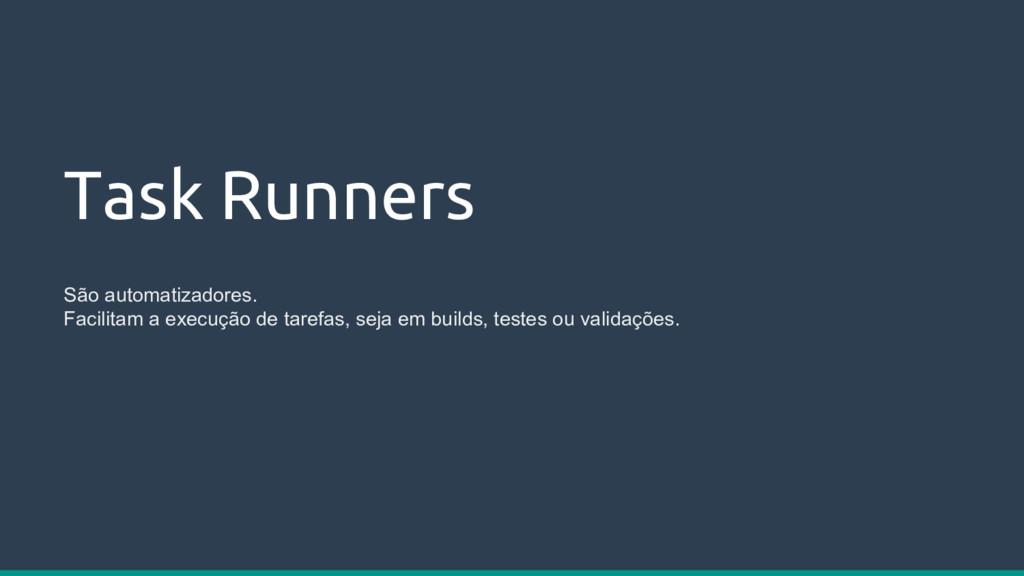 Task Runners São automatizadores. Facilitam a e...