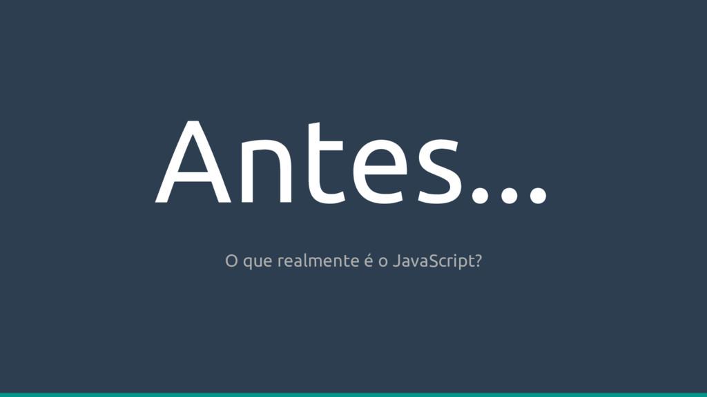 Antes... O que realmente é o JavaScript?