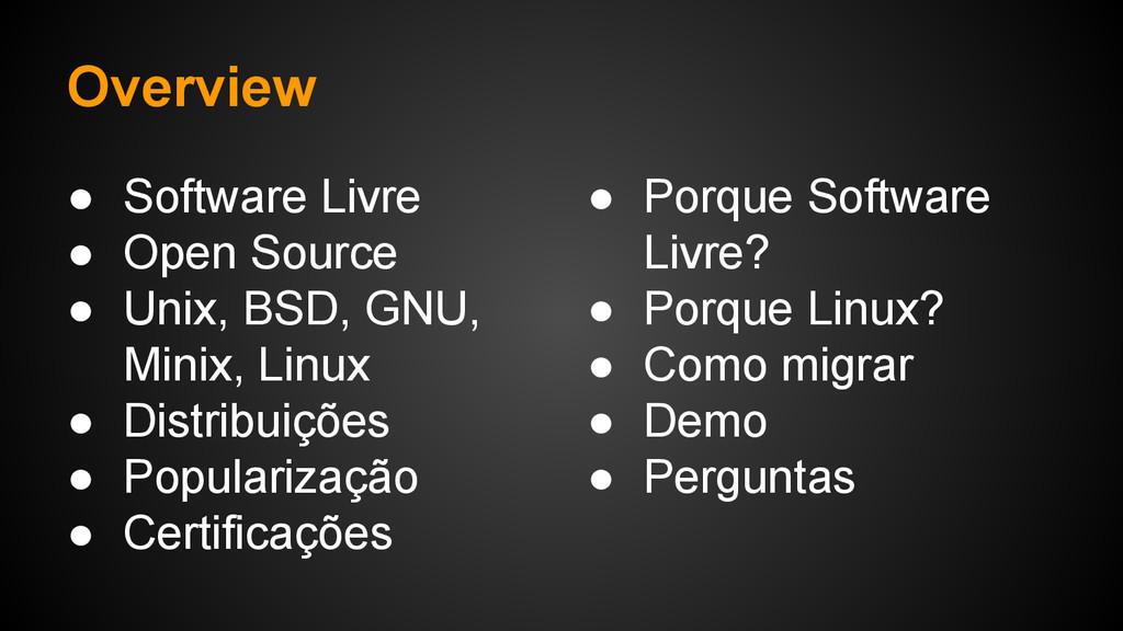 Overview ● Software Livre ● Open Source ● Unix,...