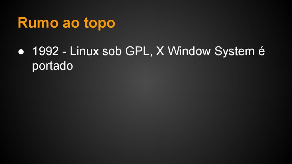 Rumo ao topo ● 1992 - Linux sob GPL, X Window S...