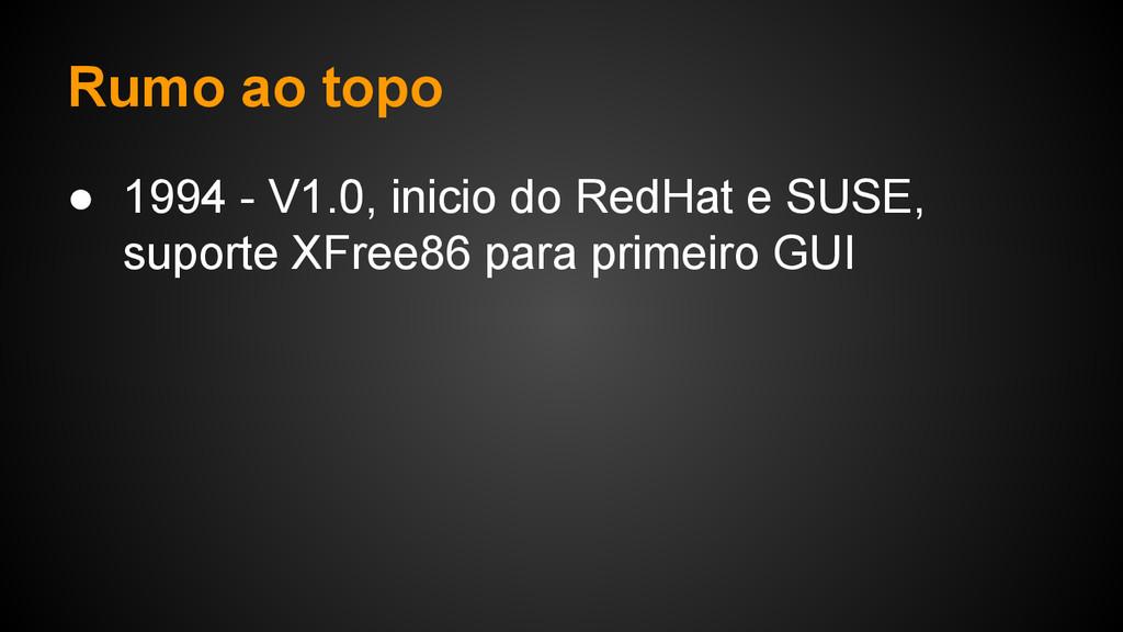 Rumo ao topo ● 1994 - V1.0, inicio do RedHat e ...