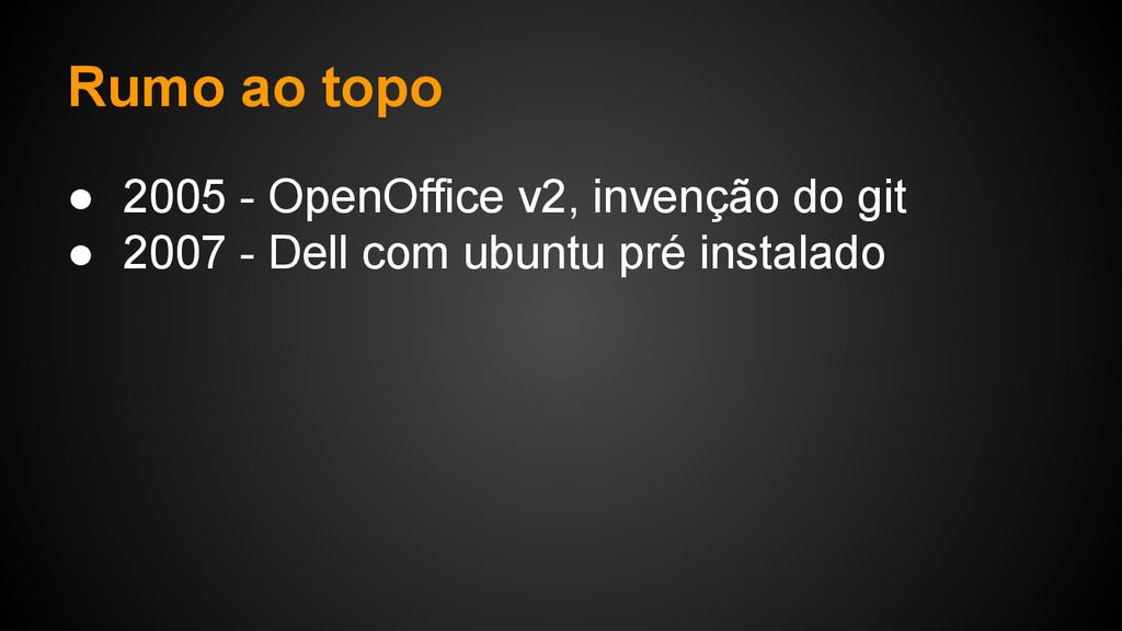 Rumo ao topo ● 2005 - OpenOffice v2, invenção d...
