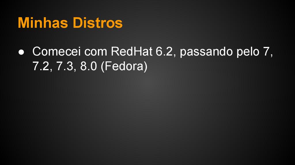 Minhas Distros ● Comecei com RedHat 6.2, passan...