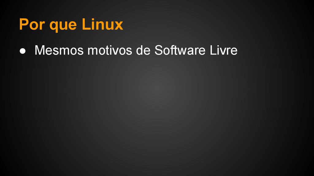 Por que Linux ● Mesmos motivos de Software Livre
