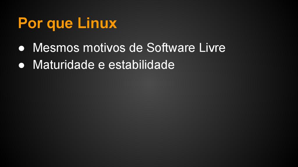 Por que Linux ● Mesmos motivos de Software Livr...