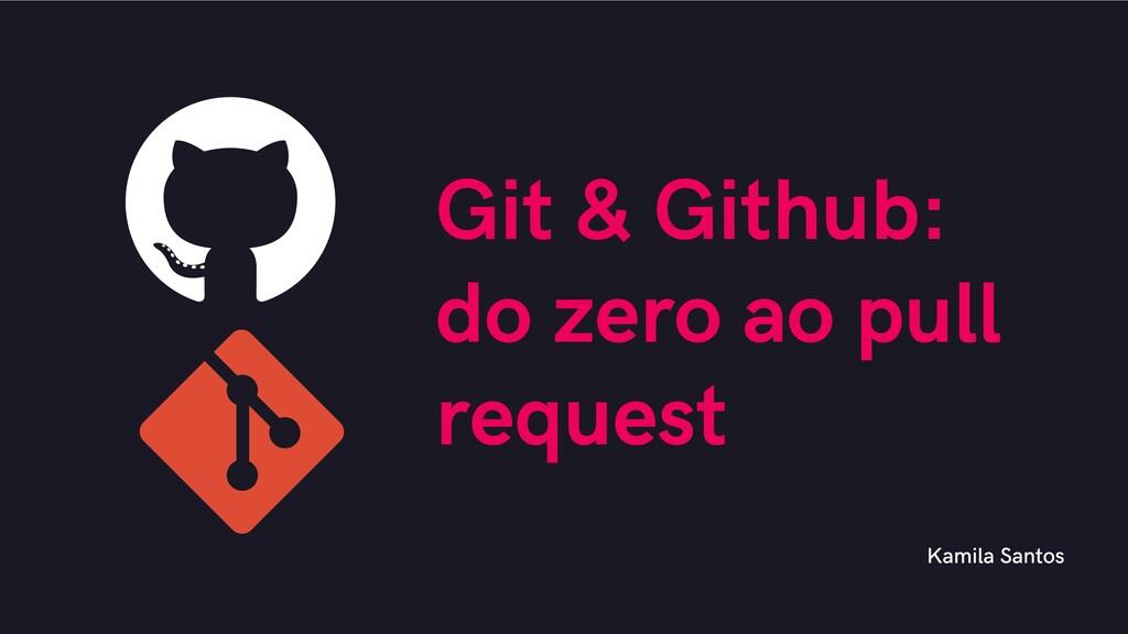 Git & Github: do zero ao pull request Kamila Sa...