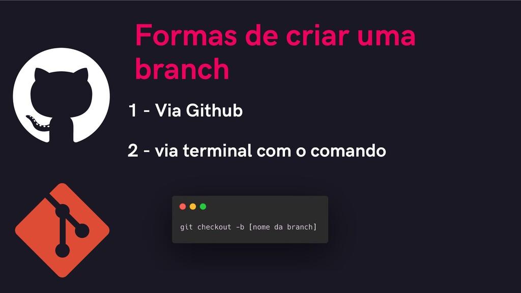 Formas de criar uma branch 1 - Via Github 2 - v...