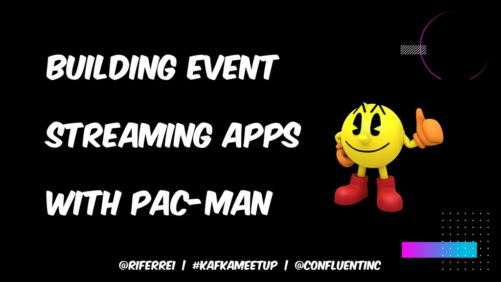 Building event streaming apps with pac-man @rif...