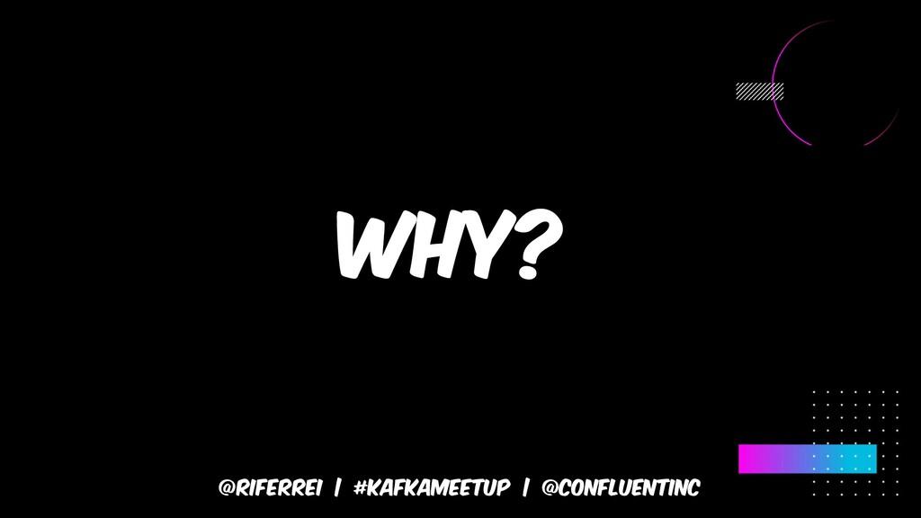 @riferrei | #kafkameetup | @CONFLUENTINC Why?