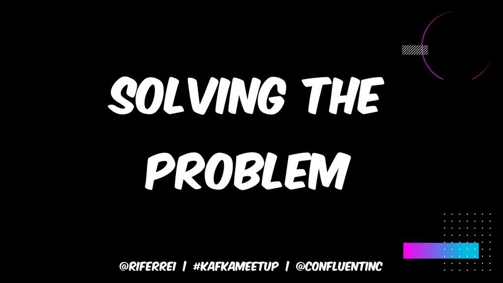 @riferrei | #kafkameetup | @CONFLUENTINC Solvin...
