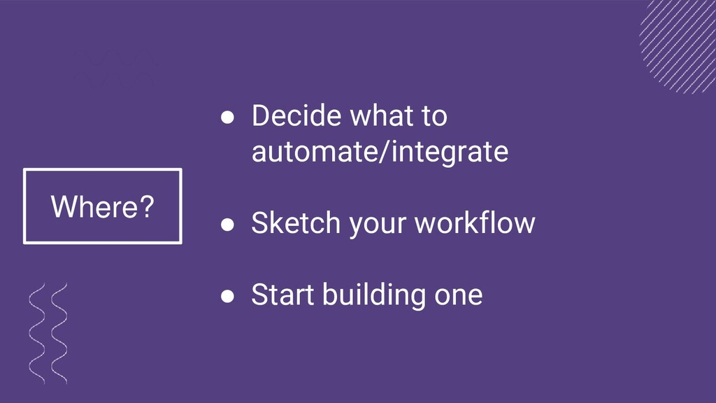 ● Decide what to automate/integrate ● Sketch yo...