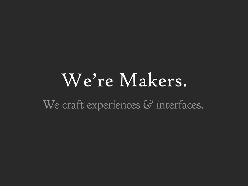 We're Makers. We craft experiences & interfaces.