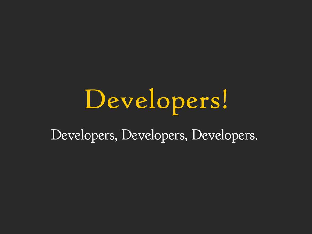 Developers! Developers, Developers, Developers.