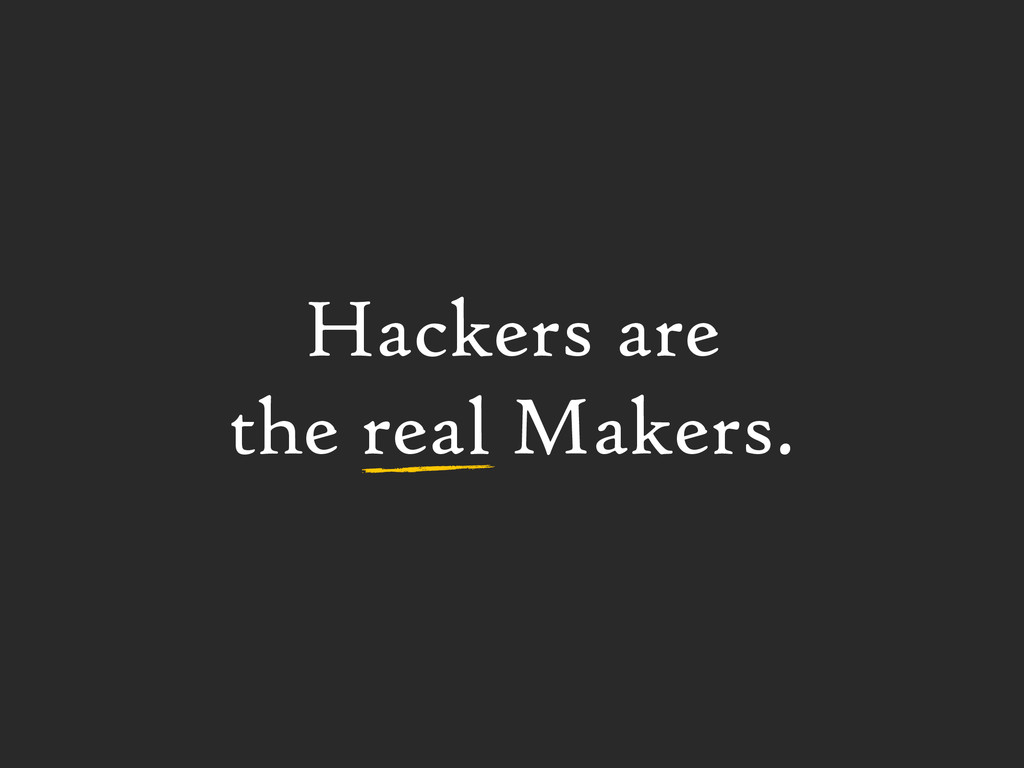 Hackers are  the real Makers.