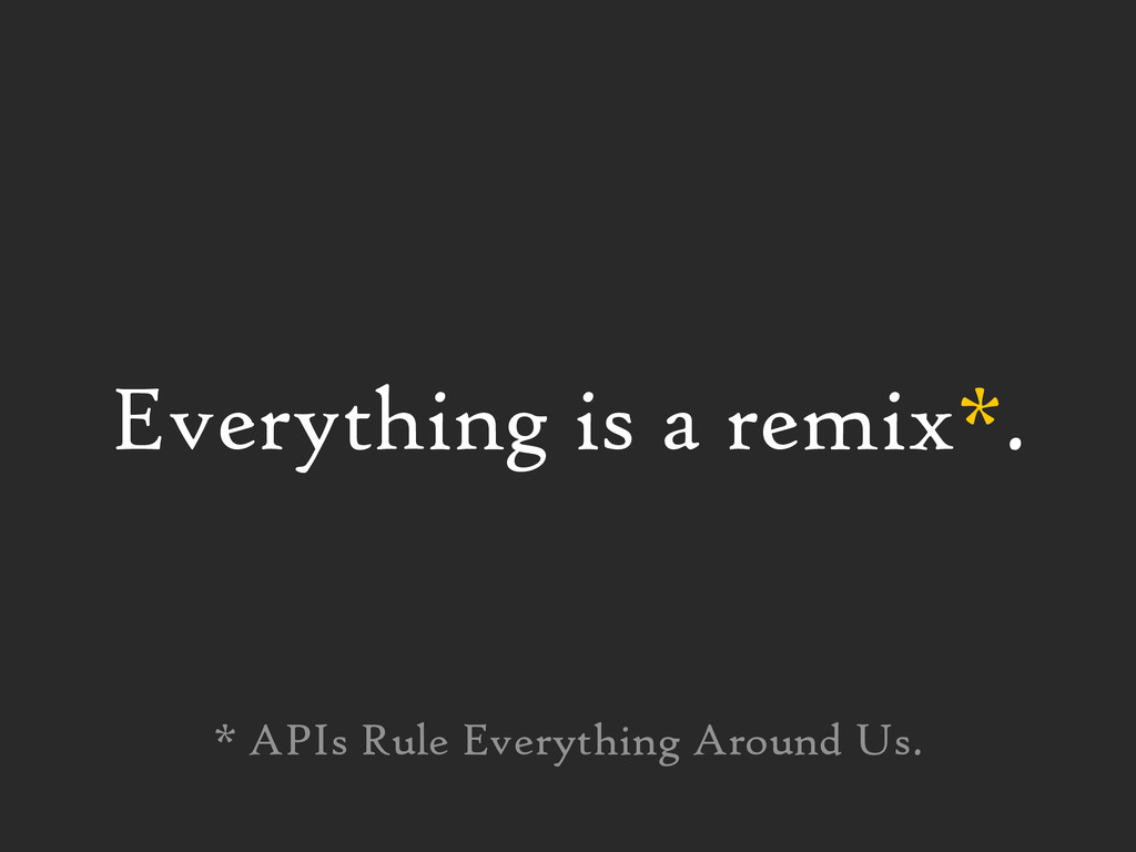 Everything is a remix*. * APIs Rule Everything ...