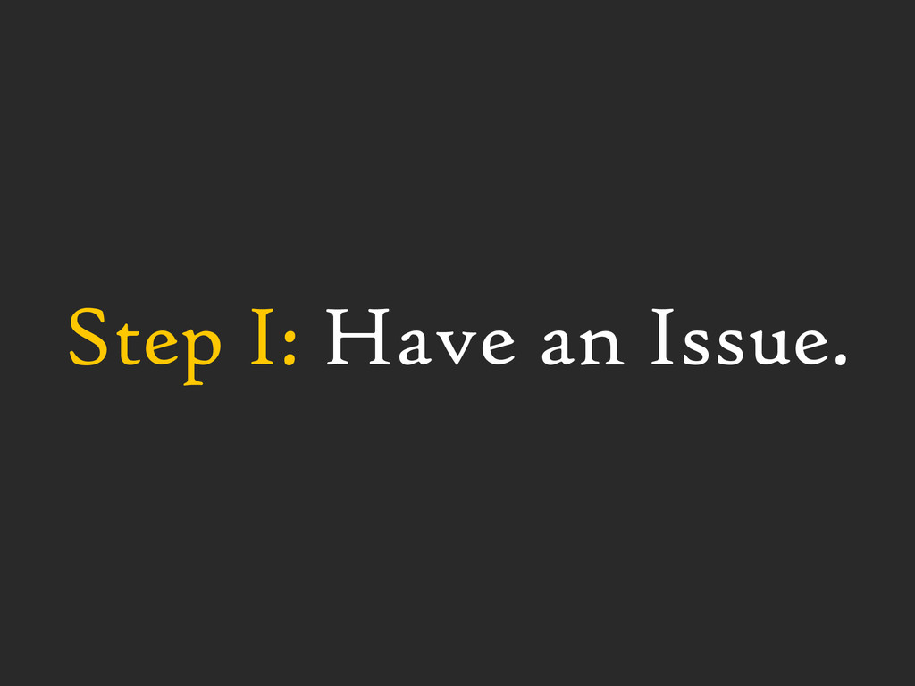 Step I: Have an Issue.