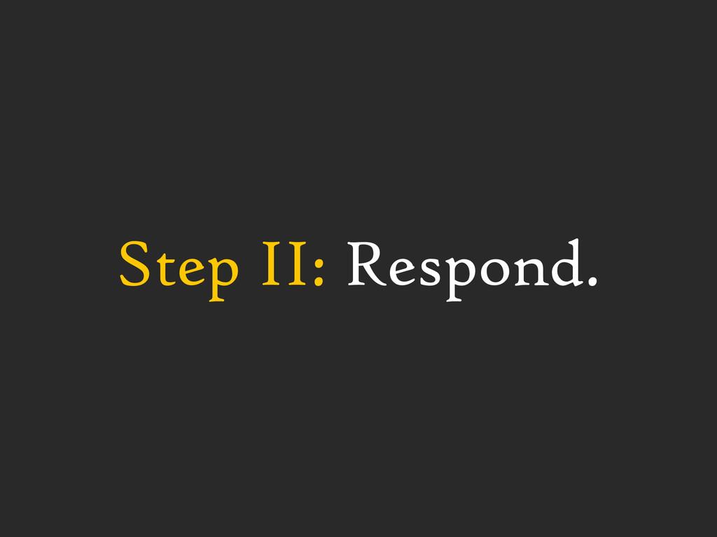 Step II: Respond.