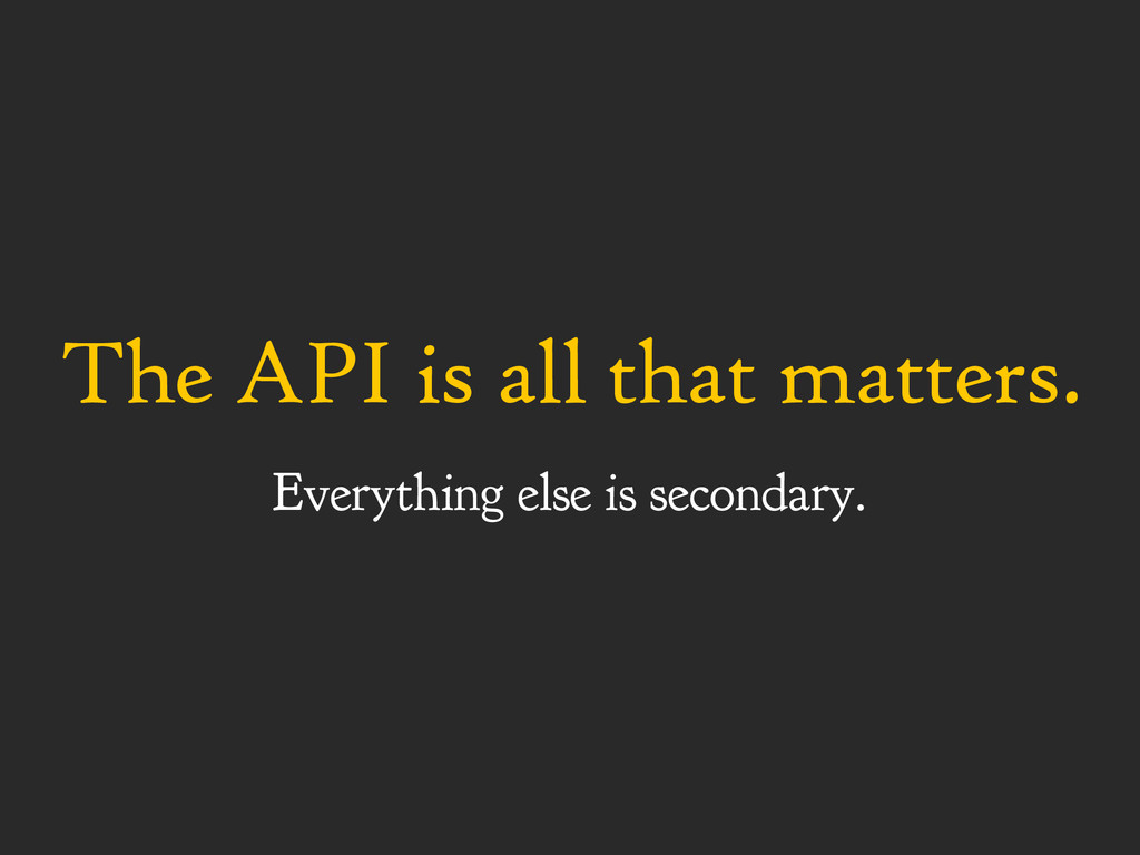 The API is all that matters. Everything else is...