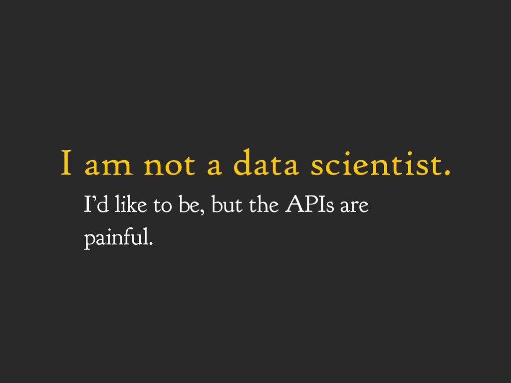 I am not a data scientist. I'd like to be, but ...
