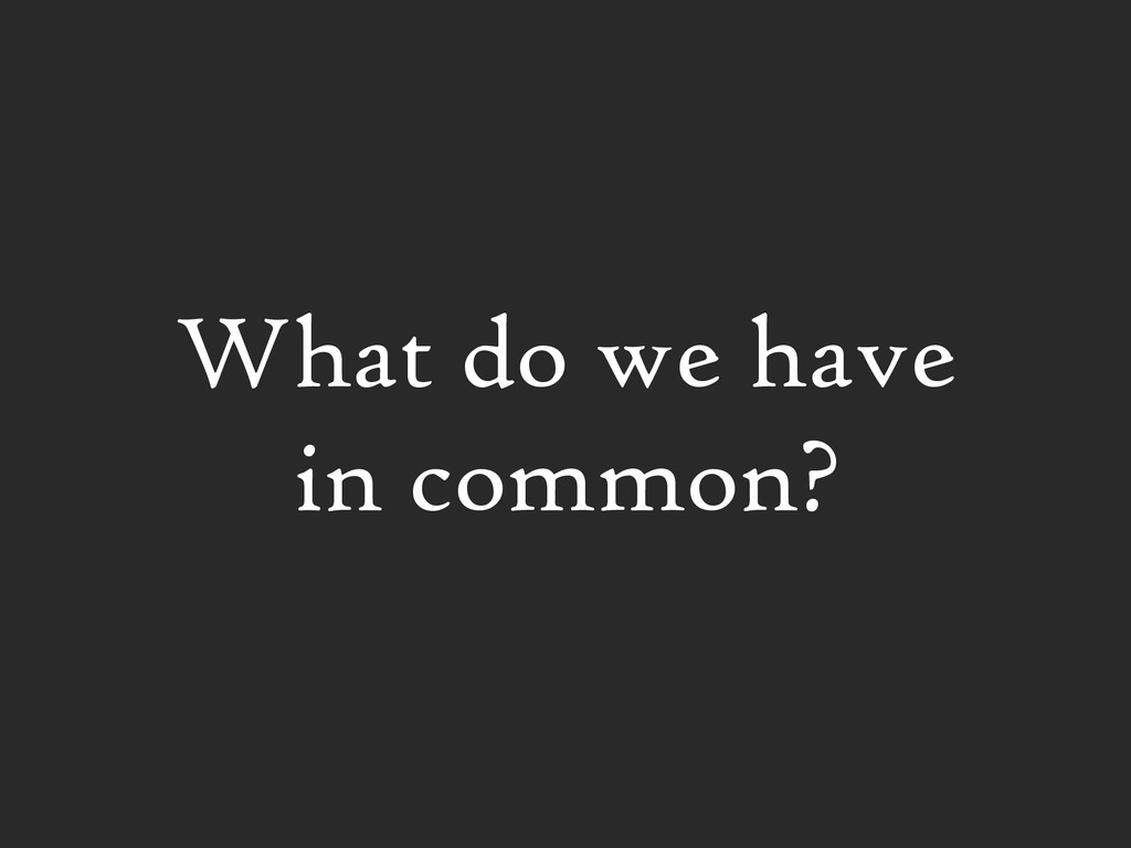 What do we have in common?
