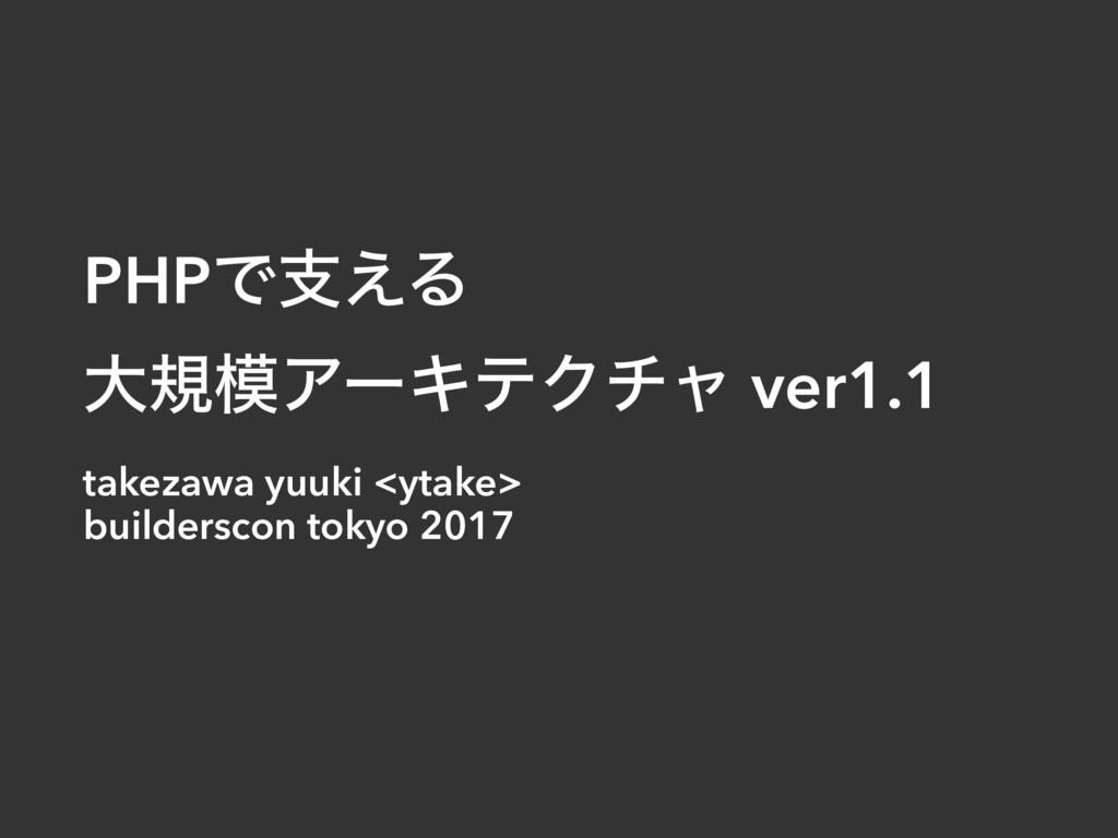 PHPͰࢧ͑Δ େنΞʔΩςΫνϟ ver1.1 takezawa yuuki <ytake...