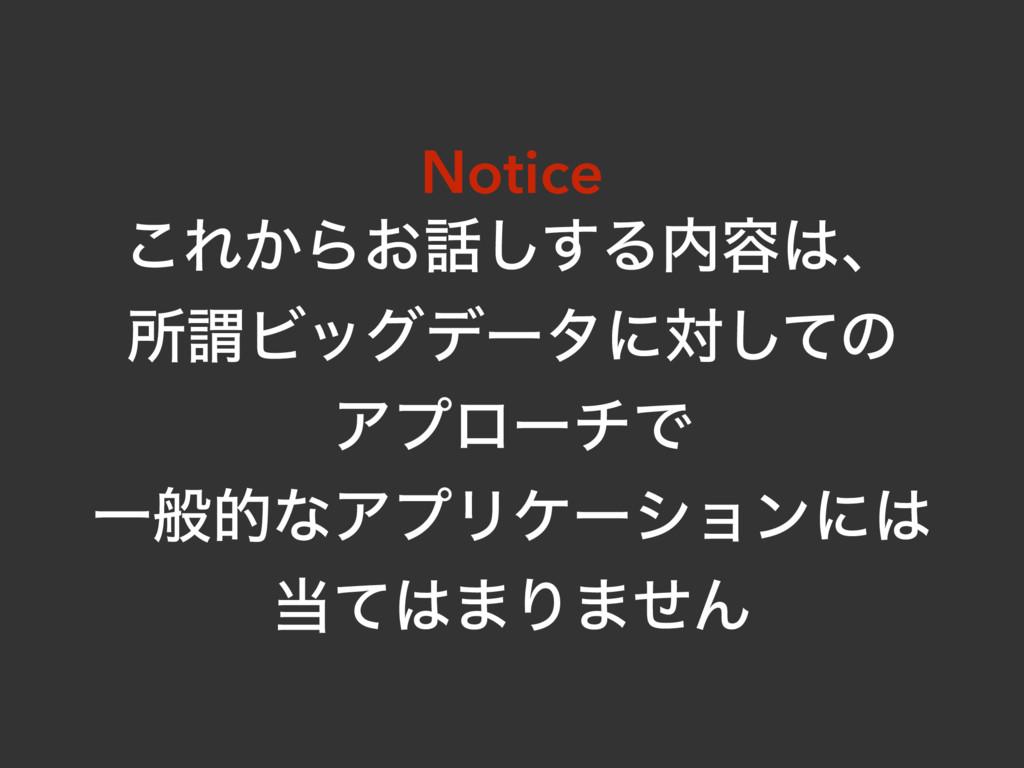 Notice ͜Ε͔Β͓͢͠Δ༰ɺ ॴҦϏοάσʔλʹରͯ͠ͷ ΞϓϩʔνͰ ҰൠతͳΞ...