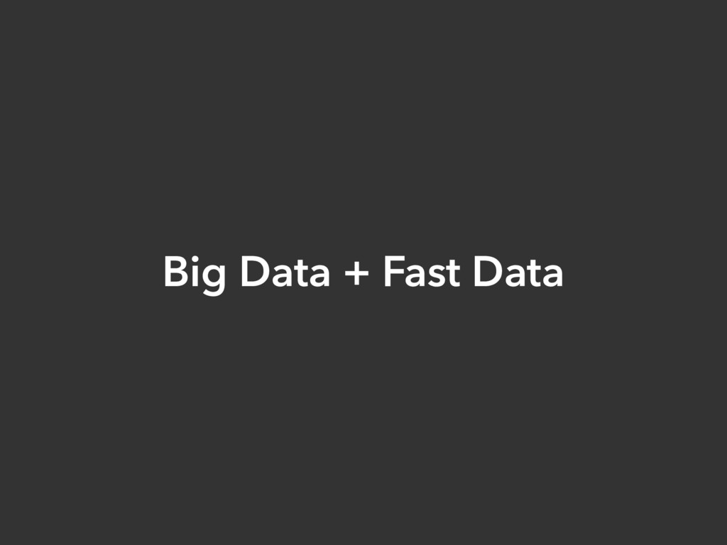 Big Data + Fast Data
