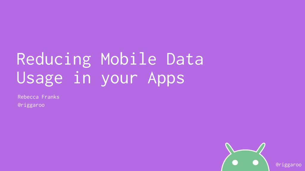 @riggaroo Reducing Mobile Data Usage in your Ap...
