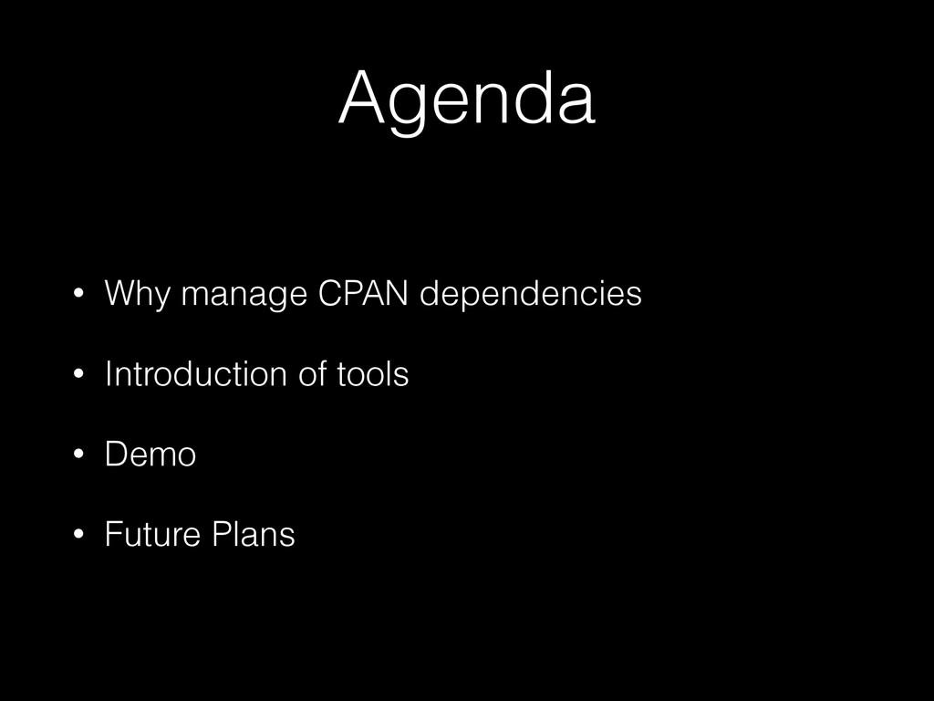 Agenda • Why manage CPAN dependencies • Introdu...