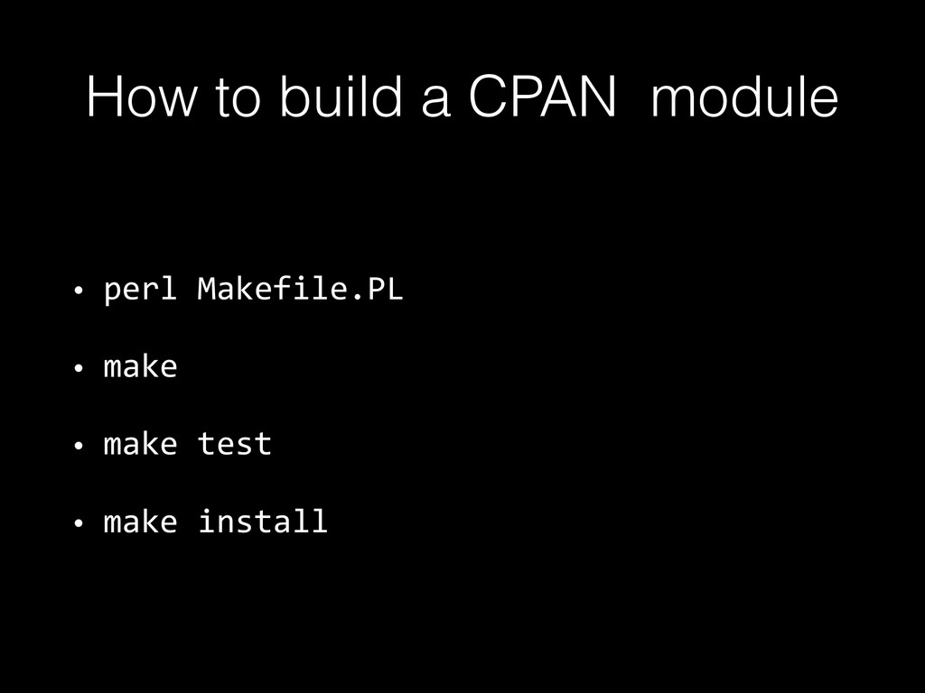 How to build a CPAN module • perl Makefile.P...