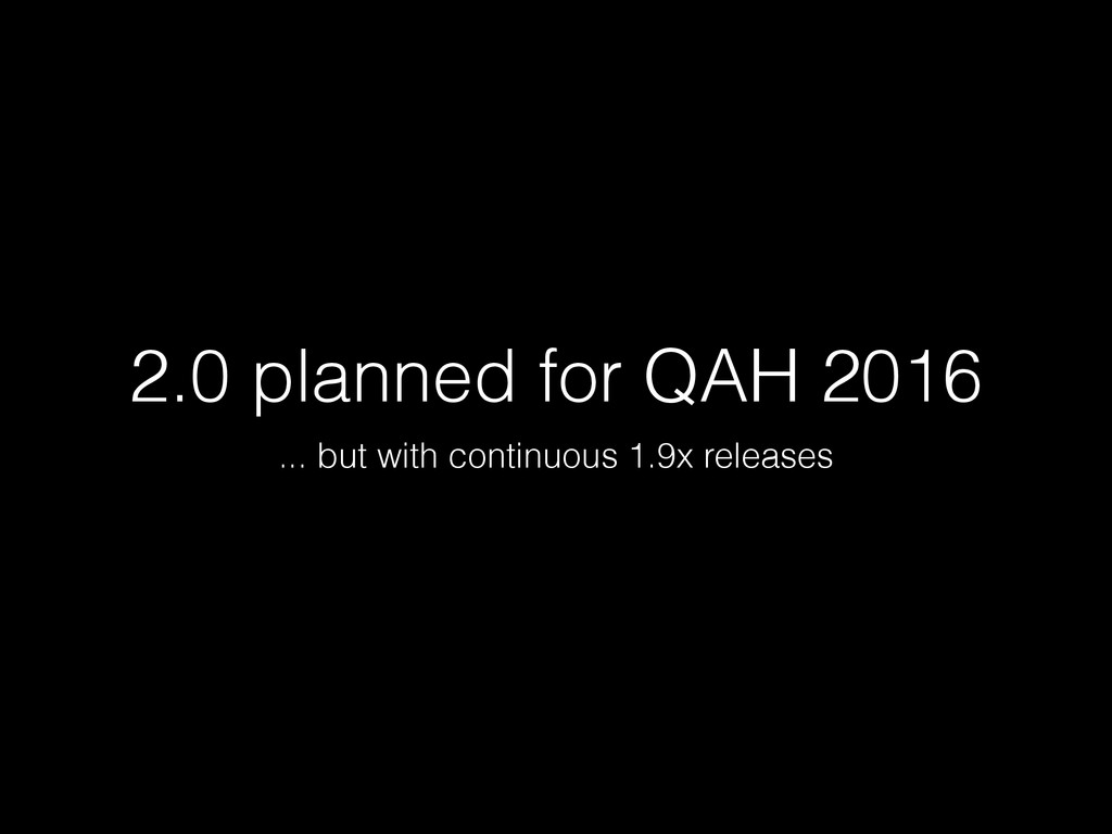 2.0 planned for QAH 2016 ... but with continuou...