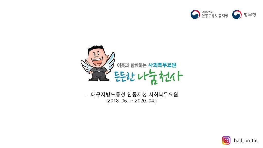 - 대구지방노동청 안동지청 사회복무요원 (2018. 06. ~ 2020. 04.) h...