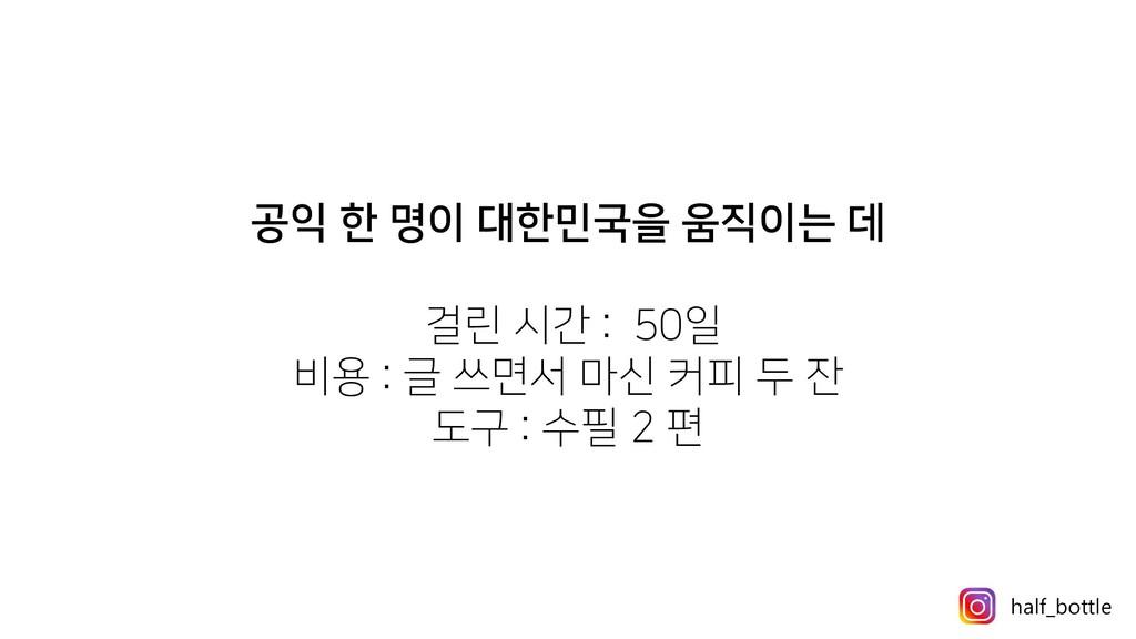 공익 한 명이 대한민국을 움직이는 데 걸린 시간 : 50일 비용 : 글 쓰면서 마신 ...