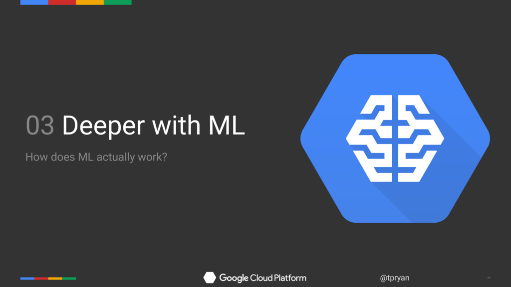 ‹#› @tpryan 03 Deeper with ML How does ML actua...