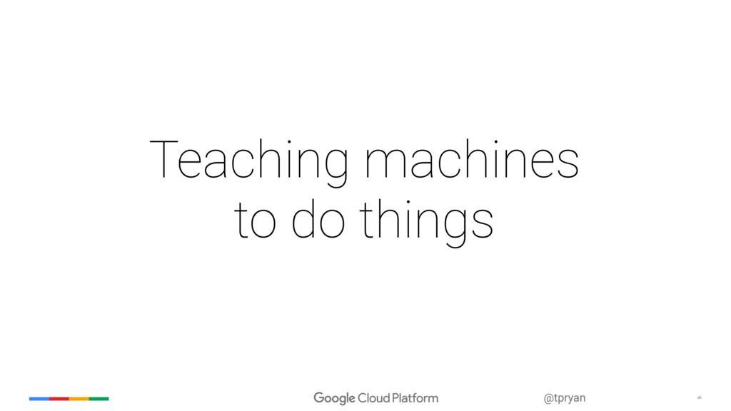 ‹#› @tpryan Teaching machines to do things