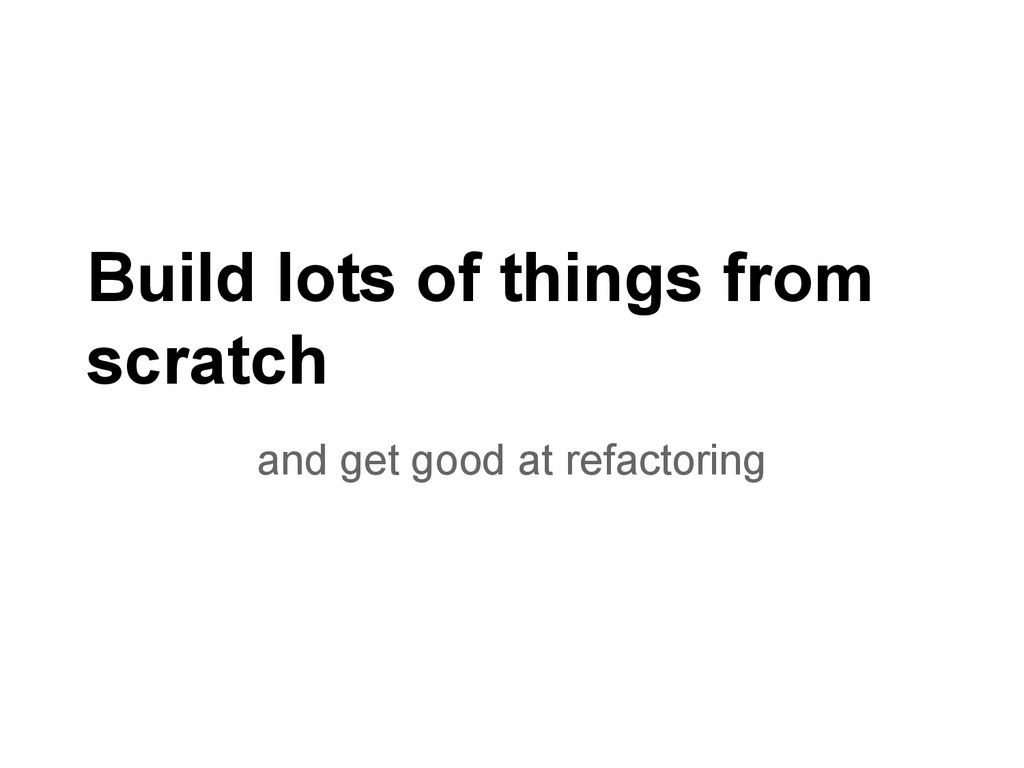 Build lots of things from scratch and get good ...