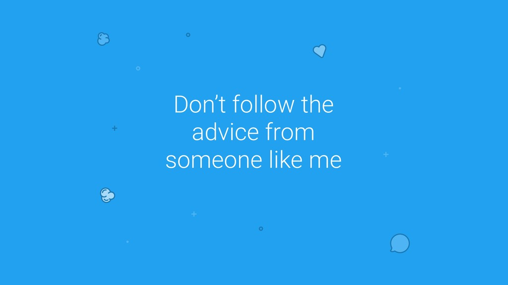 Don't follow the advice from someone like me