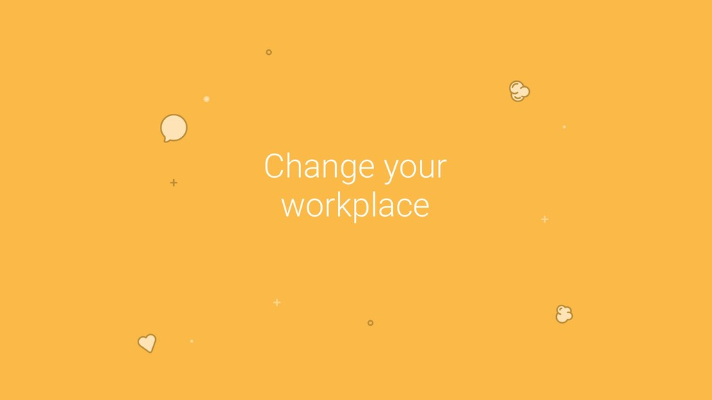 Change your workplace