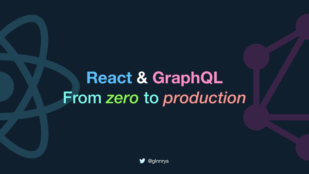 @glnnrys React & GraphQL From zero to productio...