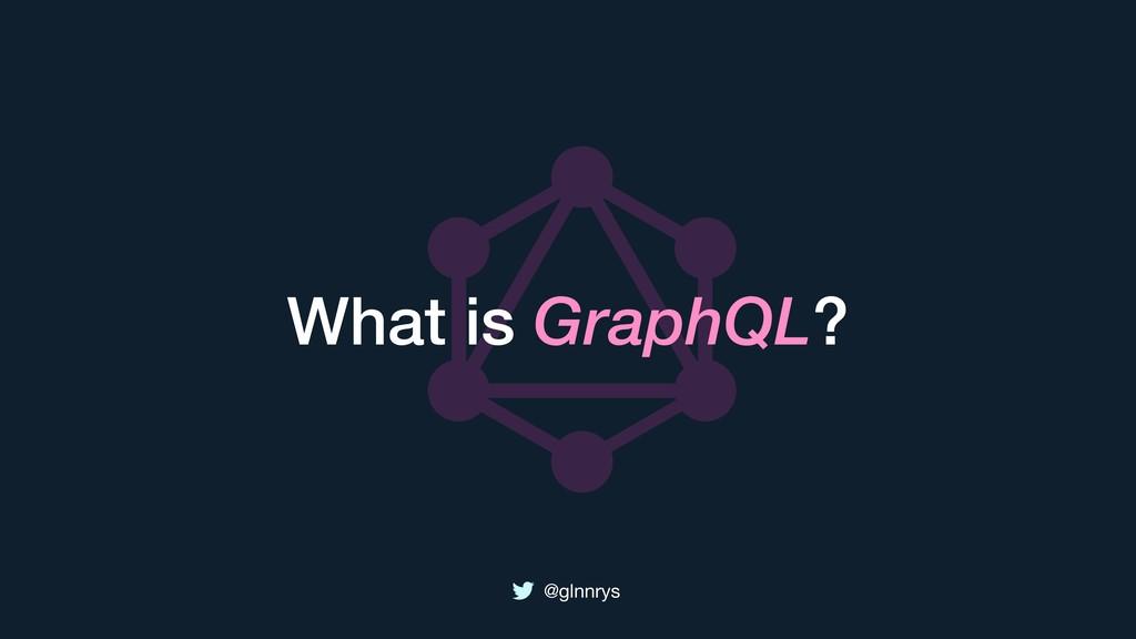 @glnnrys What is GraphQL?