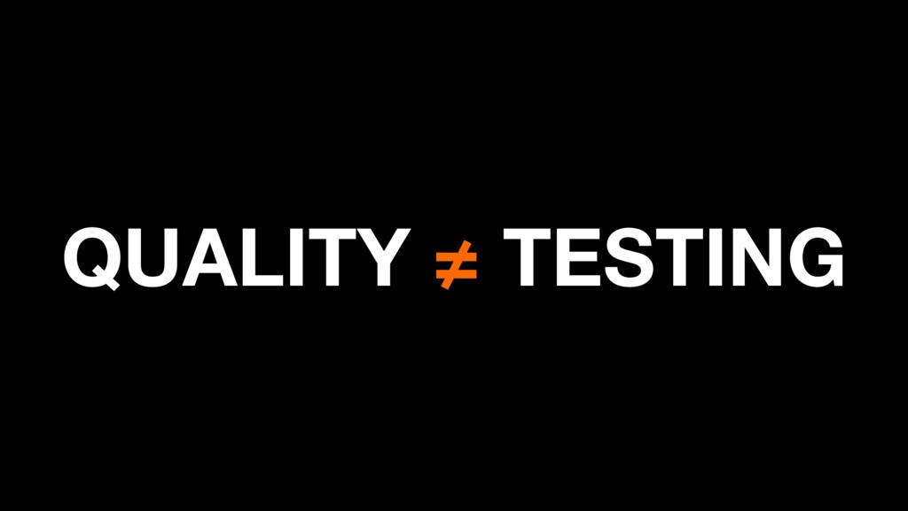 QUALITY ≠ TESTING