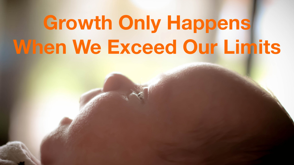 Growth Only Happens When We Exceed Our Limits