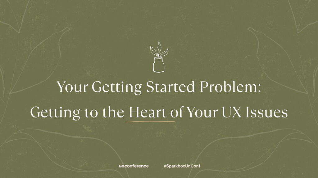 #SparkboxUnConf Your Getting Started Problem: ...