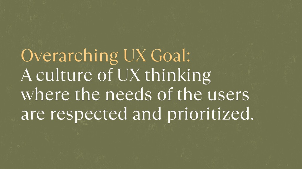 Overarching UX Goal:   A culture of UX thinking...